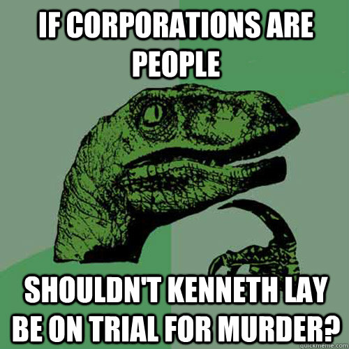 If Corporations are People Shouldn't Kenneth Lay Be On Trial For Murder? - If Corporations are People Shouldn't Kenneth Lay Be On Trial For Murder?  Philosoraptor
