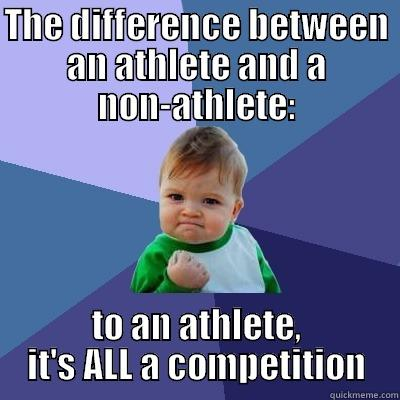 Athletes vs. Non-Athletes - THE DIFFERENCE BETWEEN AN ATHLETE AND A NON-ATHLETE: TO AN ATHLETE, IT'S ALL A COMPETITION Success Kid