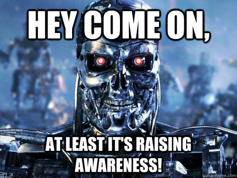 Hey Come On At Least Its Raising Awareness Skynet Quickmeme