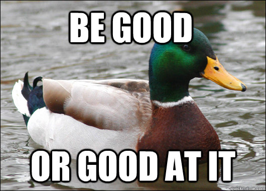 Be good or good at it - Be good or good at it  Actual Advice Mallard