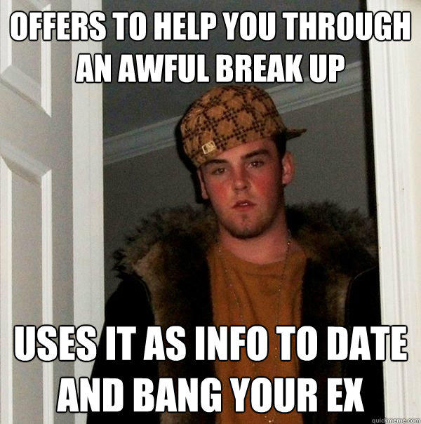 offers to help you through an awful break up uses it as info to date and bang your ex - offers to help you through an awful break up uses it as info to date and bang your ex  Scumbag Steve