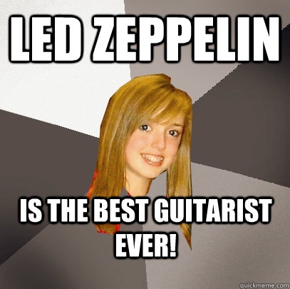 LED ZEPPELIN is the best guitarist ever! - LED ZEPPELIN is the best guitarist ever!  Musically Oblivious 8th Grader