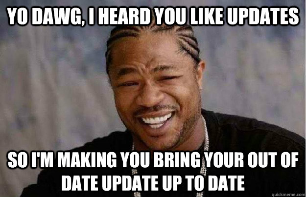 Yo dawg, I heard you like updates So I'm making you bring your out of date update up to date