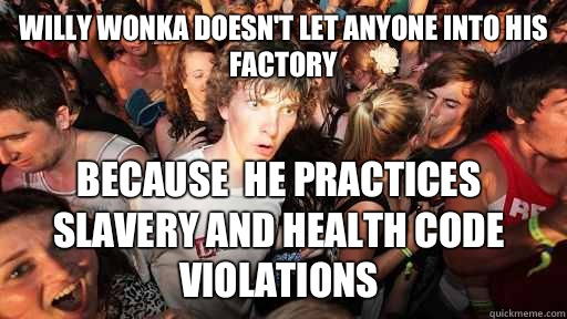 Willy wonka doesn't let anyone into his factory because  he practices slavery and health code violations  - Willy wonka doesn't let anyone into his factory because  he practices slavery and health code violations   Sudden Clarity Clarence