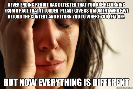Never Ending Reddit has detected that you are returning from a page that it loaded. Please give us a moment while we reload the content and return you to where you left off. But now everything is different - Never Ending Reddit has detected that you are returning from a page that it loaded. Please give us a moment while we reload the content and return you to where you left off. But now everything is different  First World Problems