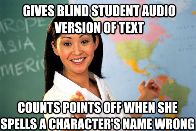 Gives blind student audio version of text counts points off when she spells a character's name wrong - Gives blind student audio version of text counts points off when she spells a character's name wrong  Unhelpful High School Teacher