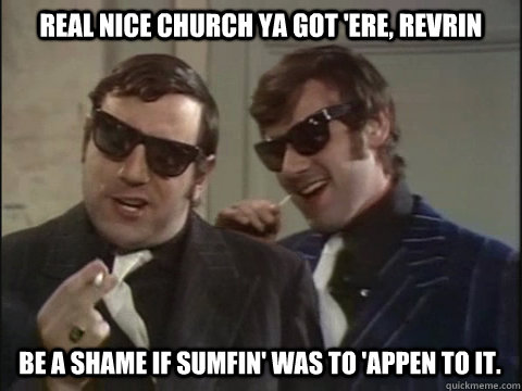 real nice church ya got 'ere, revrin be a shame if sumfin' was to 'appen to it.  Monty Python Gangsters