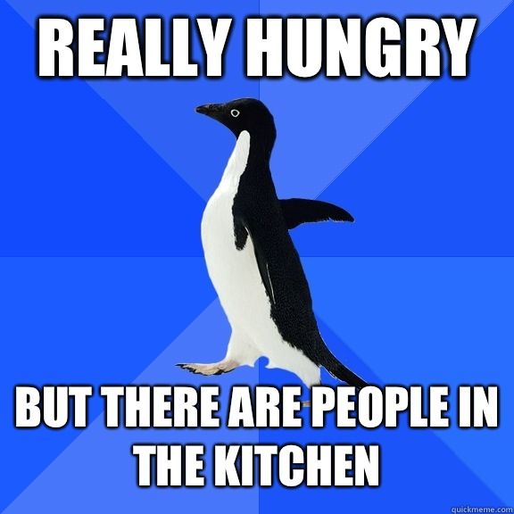 Really hungry But there are people in the kitchen ...