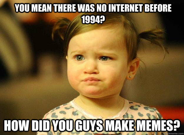 You mean there was no Internet before 1994? How did you guys make memes? - You mean there was no Internet before 1994? How did you guys make memes?  Judgemental Toddler