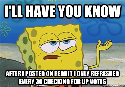 I'll Have you know after i posted on reddit i only refreshed every 30 checking for up votes - I'll Have you know after i posted on reddit i only refreshed every 30 checking for up votes  sponge