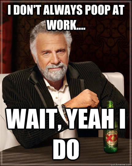 I don't always poop at work.... wait, yeah i do  The Most Interesting Man In The World