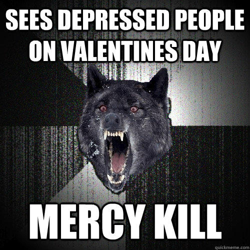 sees depressed people on valentines day mercy kill - sees depressed people on valentines day mercy kill  Insanity Wolf