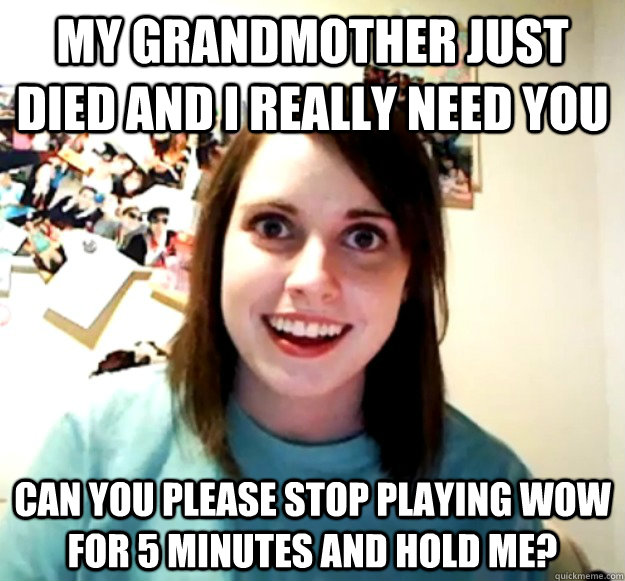 My grandmother just died and I really need you Can you please stop playing WoW for 5 minutes and hold me? - My grandmother just died and I really need you Can you please stop playing WoW for 5 minutes and hold me?  Overly Attached Girlfriend