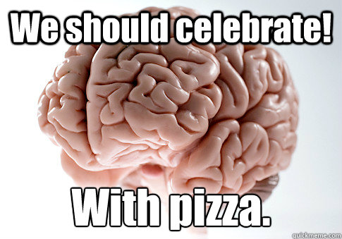 We should celebrate! With pizza.  - We should celebrate! With pizza.   Scumbag Brain
