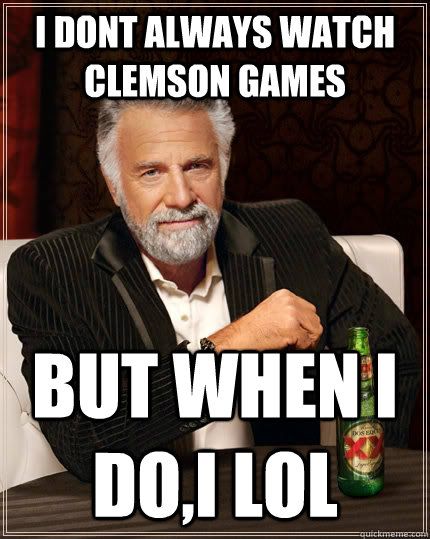 8a2d416b51c2620cf91f21d68a76180ce5e9a996650d8ecab4c85840830ad923 i dont always watch clemson games but when i do,i lol the most
