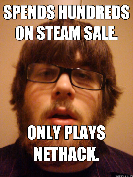 Spends hundreds on steam sale. Only plays Nethack.
