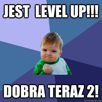 Jest  level up!!! Dobra teraz 2! - Jest  level up!!! Dobra teraz 2!  Success