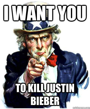 I Want you TO KILL JUSTIN BIEBER UNCLE METAL SAM NEEDS YOUR HELp!!