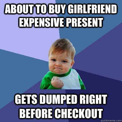 about to buy girlfriend expensive present gets dumped right before checkout - about to buy girlfriend expensive present gets dumped right before checkout  Success Kid