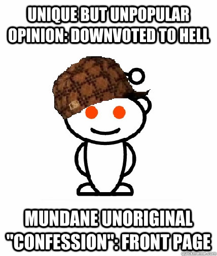 unique but unpopular opinion: downvoted to hell mundane unoriginal