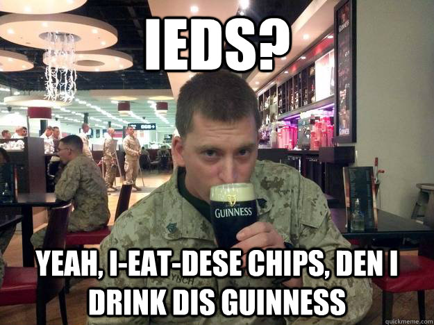IEDs? Yeah, I-eat-dese chips, den I drink dis Guinness