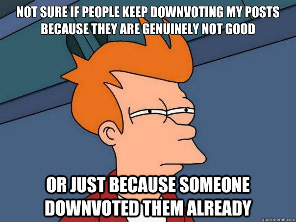 Not sure if people keep downvoting my posts because they are genuinely not good Or just because someone downvoted them already - Not sure if people keep downvoting my posts because they are genuinely not good Or just because someone downvoted them already  Futurama Fry
