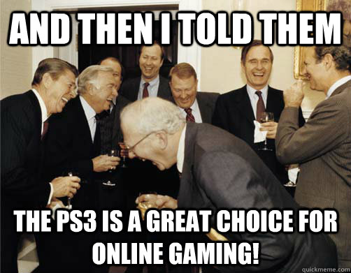 And then I told them The PS3 is a great choice for online gaming! - And then I told them The PS3 is a great choice for online gaming!  And then I told them