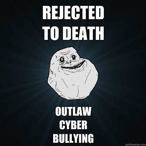Rejected To Death Outlaw Cyber Bullying Forever Alone