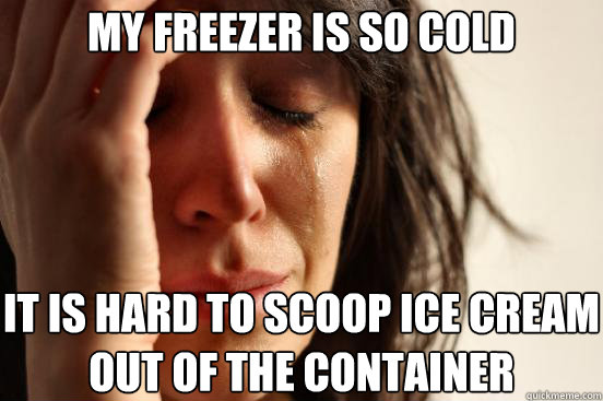 my freezer is so cold it is hard to scoop ice cream out of the container - my freezer is so cold it is hard to scoop ice cream out of the container  First World Problems