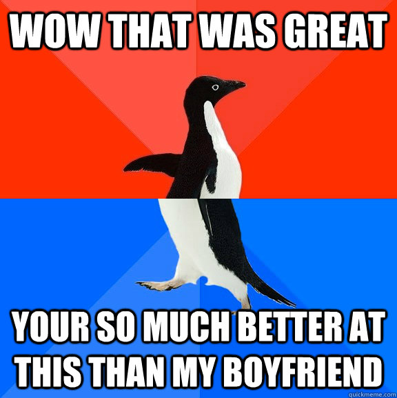 Wow that was great your so much better at this than my boyfriend - Wow that was great your so much better at this than my boyfriend  Socially Awesome Awkward Penguin