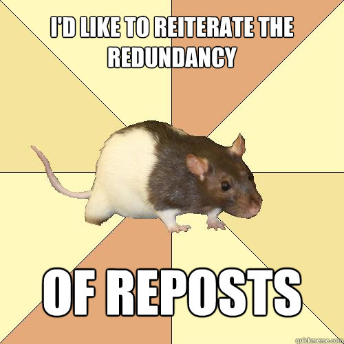 I'd like to reiterate the redundancy of reposts