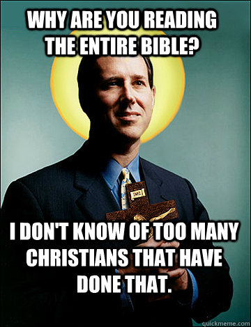 Why are you reading the entire Bible? I don't know of too many Christians that have done that.   - Why are you reading the entire Bible? I don't know of too many Christians that have done that.    A true christian
