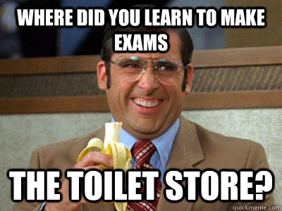 where did you learn to make exams the toilet store? - where did you learn to make exams the toilet store?  Brick Tamland