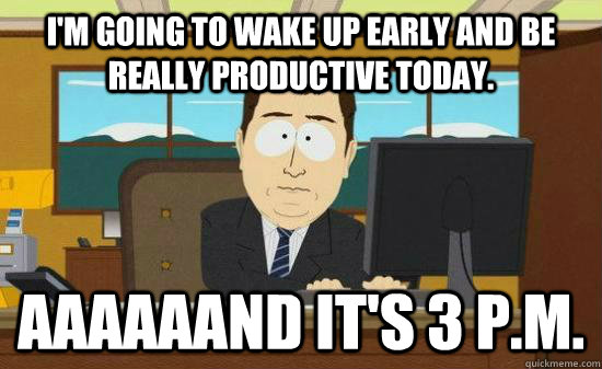 I'm going to wake up early and be really productive today. aaaaaand it's 3 p.m.  Aaaaaand Its Gone