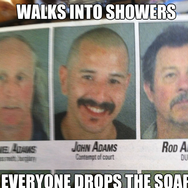 Walks into showers  Everyone drops the soap   ridiculously photogenic criminal