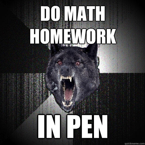 do math homework in pen - do math homework in pen  Insanity Wolf