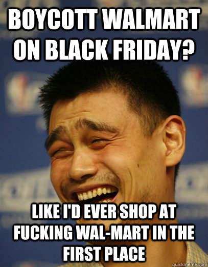 boycott walmart on black friday? like i'd ever shop at fucking wal-mart in the first place - boycott walmart on black friday? like i'd ever shop at fucking wal-mart in the first place  Yao Ming