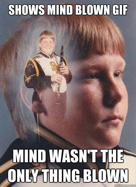 Shows mind blown gif mind wasn't the only thing blown - Shows mind blown gif mind wasn't the only thing blown  PTSD Clarinet Boy