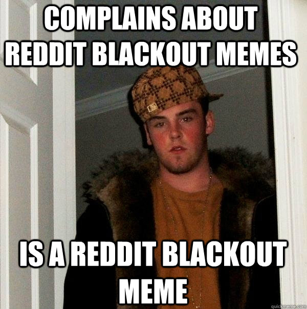 Complains about reddit blackout memes is a reddit blackout meme - Complains about reddit blackout memes is a reddit blackout meme  Scumbag Steve