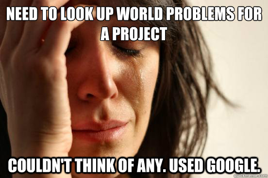 Need to look up world problems for a project Couldn't think of any. used google. - Need to look up world problems for a project Couldn't think of any. used google.  First World Problems