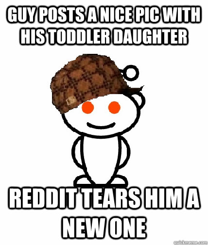 Guy posts a nice pic with his toddler daughter reddit tears him a new one - Guy posts a nice pic with his toddler daughter reddit tears him a new one  Scumbag Reddit