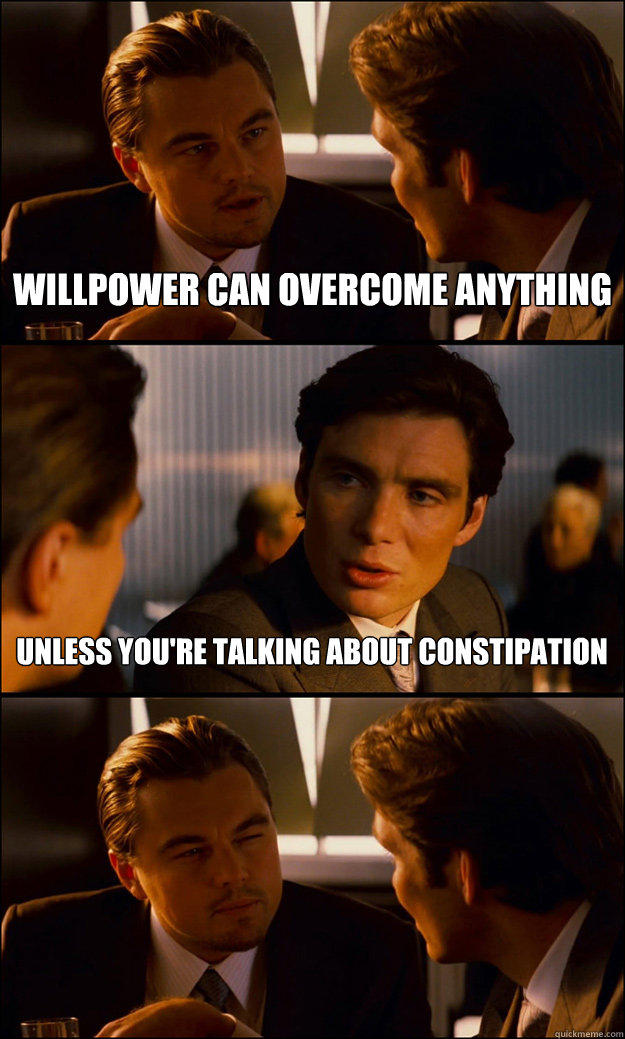 willpower can overcome anything unless you're talking about constipation - willpower can overcome anything unless you're talking about constipation  Inception