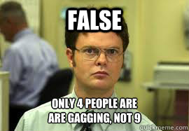 FALSE Only 4 people are are gagging, not 9 - FALSE Only 4 people are are gagging, not 9  Dwight False