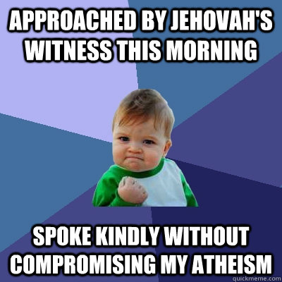 Approached by Jehovah's Witness this morning Spoke kindly without compromising my atheism - Approached by Jehovah's Witness this morning Spoke kindly without compromising my atheism  Success Kid