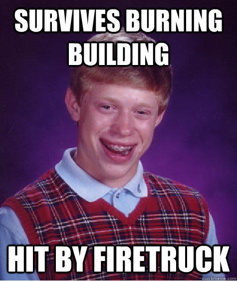 Survives burning building hit by firetruck - Survives burning building hit by firetruck  Bad Luck Brian