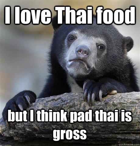 I love Thai food but I think pad thai is gross - I love Thai food but I think pad thai is gross  Confession Bear