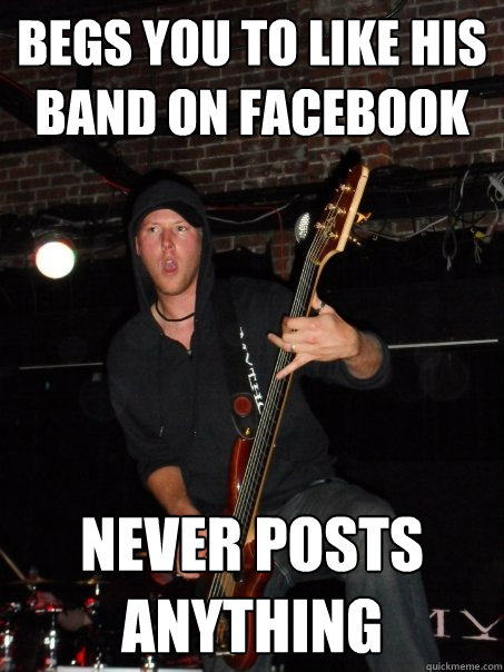 begs you to like his band on facebook never posts anything