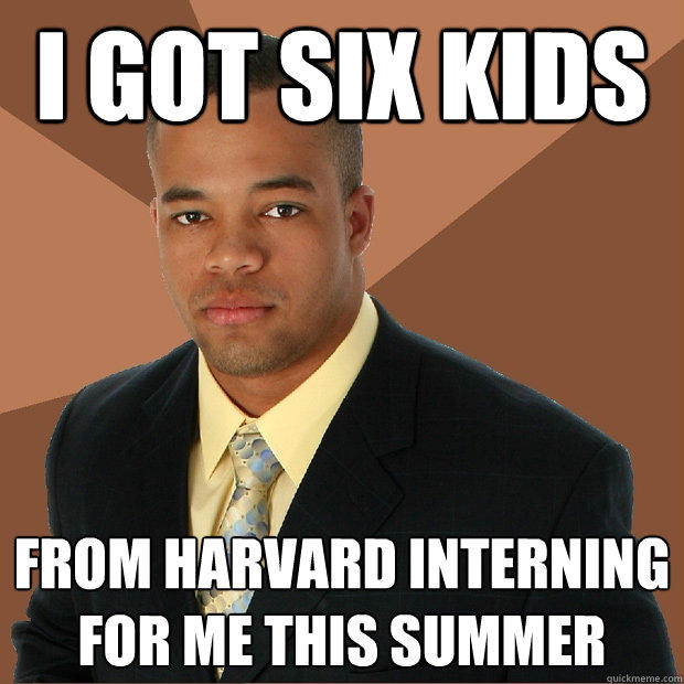 i got six kids from harvard interning for me this summer - i got six kids from harvard interning for me this summer  Successful Black Man