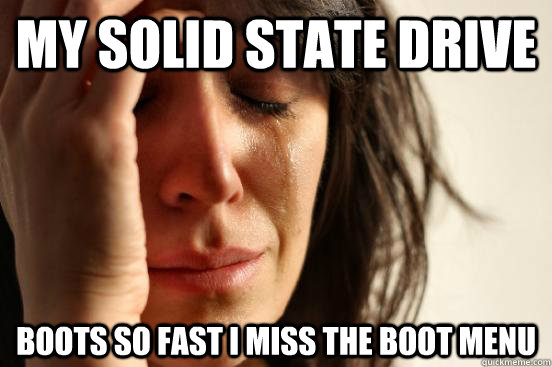 My solid state drive boots so fast i miss the boot menu - My solid state drive boots so fast i miss the boot menu  First World Problems