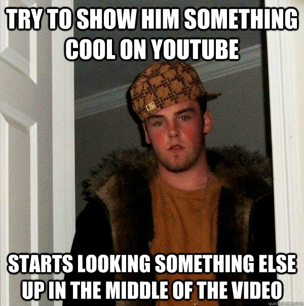 Try to show him something cool on youtube Starts looking something else up in the middle of the video - Try to show him something cool on youtube Starts looking something else up in the middle of the video  Scumbag Steve